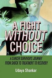 A Fight Without Choice : A Cancer Survivor's Journey from Shock to Treatment...