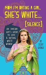 Mom! I'm Dating a Girl. She's White! : (Silence) an Indian Guy's Guide to...