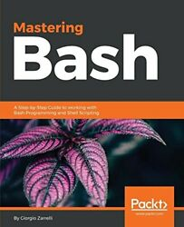 Mastering Bash: A Step-by-Step Guide to working with Bash Programming and She…