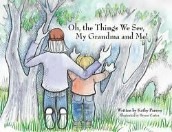 Oh the Things We See My Grandma and Me ! by Kathy Parson