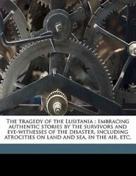 The Tragedy of the Lusitania; Embracing Authentic Stories by the Survivors...
