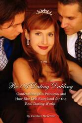 Be a Dating Dahling: Confessions of a Princess and How She Left Fairyland for th