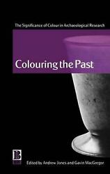 Colouring the Past: The Significance of Colour in Archaeological Research by And