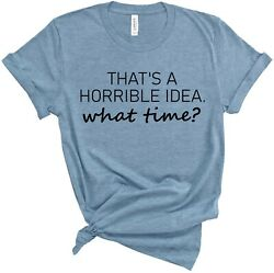 Horrible Idea What Time Shirt for women funny t shirt with saying S 2XL $19.60