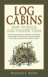 WILLIAM S. WICKS - Log Cabins: How to Build and Furnish Them - ** Brand New **