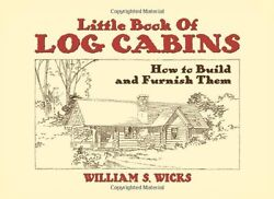 WILLIAM S. WICKS - Little Book of Log Cabins: How to Build and ** Brand New **