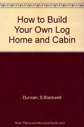 HOW TO BUILD YOUR OWN LOG HOME AND CABIN By S Blackwell Duncan **BRAND NEW**