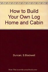 HOW TO BUILD YOUR OWN LOG HOME AND CABIN By S.blackwell Duncan **BRAND NEW**
