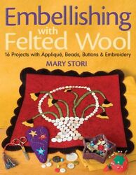 EMBELLISHING WITH FELTED WOOL 16 PROJECTS WITH APPLIQUE BEADS By Mary Stori VG