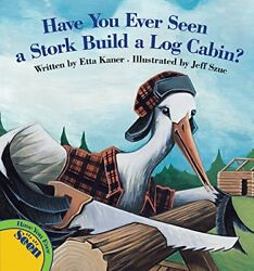 HAVE YOU EVER SEEN A STORK BUILD A LOG CABIN By Etta Kaner - Hardcover BRAND NEW