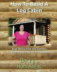 HOW TO BUILD A LOG CABIN: REAL ADVICE FROM ONE WOMANS EXPERIENCE By Becky's NEW