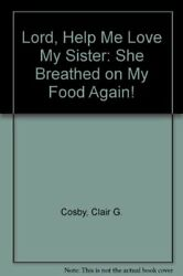 LORD HELP ME LOVE MY SISTER: SHE BREATHED ON MY FOOD AGAIN! By Clair G. Mint