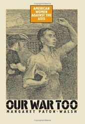 OUR WAR TOO: AMERICAN WOMEN AGAINST AXIS By Margaret Paton-walsh - Hardcover VG+