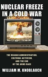 NUCLEAR FREEZE IN A COLD WAR: REAGAN ADMINISTRATION CULTURAL By William M. Mint