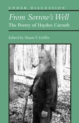 FROM SORROW'S WELL: POETRY OF HAYDEN CARRUTH (UNDER DISCUSSION) By Shaun T
