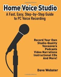 HOME VOICE STUDIO: A FAST EASY STEP-BY-STEP GUIDE TO PC VOICE By Dave Webster