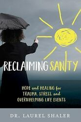 Reclaiming Sanity: Hope and Healing for Trauma Stress and Overwhelming Life Ev