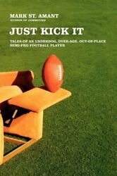 JUST KICK IT: TALES OF AN UNDERDOG OVER-AGE OUT-OF-PLACE By Mark St. Amant VG+