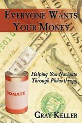 Everyone Wants Your Money : Helping You Navigate Through Philanthropy by Gray...