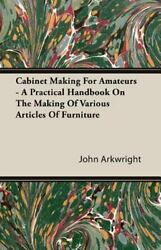 Cabinet Making for Amateurs A Practical by John Arkwright (2006 Paperback)