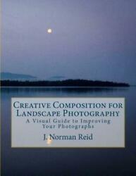 Creative Composition for Landscape Photography : A Visual Guide to Improving... $32.19
