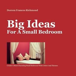 Big Ideas For A Small Bedroom: Create A Most Charming Small Bedroom With Co... $35.00