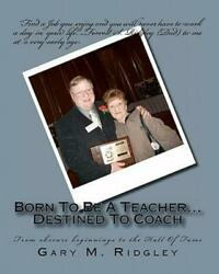 Born to Be a Teacher... Destined to Coach by Gary Ridgley 2010 Paperback $19.89