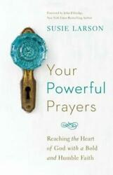 Your Powerful Prayers : Reaching the Heart of God with a Bold and Humble... $13.90