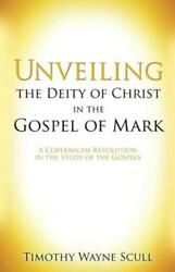 Unveiling the Deity of Christ in the Gospel of Mark by Timothy Wayne Scull...