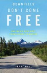 Downhills Don#x27;t Come Free: One Man#x27;s Bike Ride From Alaska To Mexico $14.05