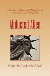 Abducted Alien : A True Story of United States Immigration and My Life by... $19.68