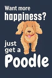 Want More Happiness? Just Get A Poodle: For Poodle Dog Fans $8.59