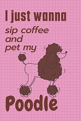 I Just Wanna Sip Coffee And Pet My Poodle: For Poodle Dog Fans $8.63