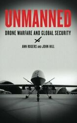 UNMANNED: DRONE WARFARE AND GLOBAL SECURITY By Ann Rogers amp; John Hill BRAND NEW $30.95