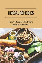 Herbal Remedies: How To Prepare And Cure Health Problems?: The Lost Book Of... $11.60