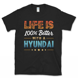 Life is 100% Better with a Hyundai T Shirt Vintage Gift For Men Women Funny Tee $16.99