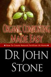 ORGANIC COMPOSTING MADE EASY: HOW TO CREATE NATURAL By John Stone **BRAND NEW** $20.49
