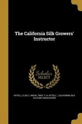The California Silk Growers' Instructor by Elise C. Wiehe Mrs T. H. Hit Hittell