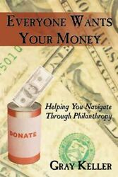 Everyone Wants Your Money : Helping You Navigate Through Philanthropy Paperb...