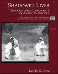 Shadowed Lives : Undocumented Immigrants in American Society by Leo R. Chavez