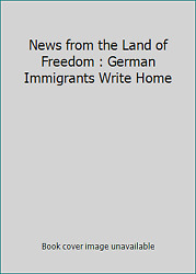 News from the Land of Freedom : German Immigrants Write Home  (ExLib)