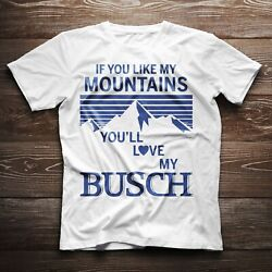 If You Like My Mountains You'll Love My Busch Beer Funny Nice Gift T-shirt