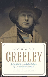 Horace Greeley: Print Politics and the Failure of American Nationhood: New