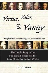 Virtue Valor and Vanity: The Inside Story of the Founding Fathers and the Pric