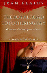 Royal Road to Fotheringhay: The Story of Mary Queen of Scots by Jean Plaidy