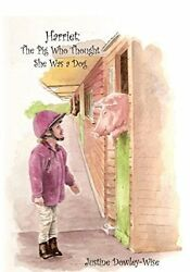 NEW Harriet: The Pig Who Thought She Was a Dog by Justine Dowley-Wise
