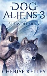 NEW Dog Aliens 3: She Wolf Neya (Volume 3) by Cherise Kelley