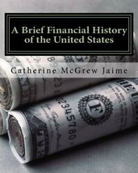 NEW A Brief Financial History of the United States by Catherine McGrew Jaime