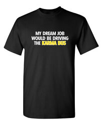 My Dream Job Would Be Driving The Karma Bus Sarcastic Novelty Funny T Shirts $13.59