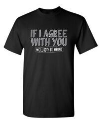 If I Agree With You We#x27;ll Both Be Wrong Sarcastic Novelty Funny T Shirts $13.59